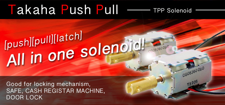 TTP solenoid is good for lock. Energizing time is about 20ms.The right and left 2 position are held by the permanent magnet.Mechanical holding mechanism and the return spring is not required, it is the simplify mechanism.
